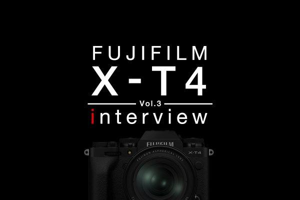 【FUJIFILM】X-T4 インタビュー Vol.3