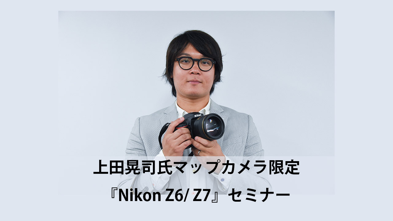 上田晃司氏マップカメラ限定『Nikon Z6/ Z7』セミナー