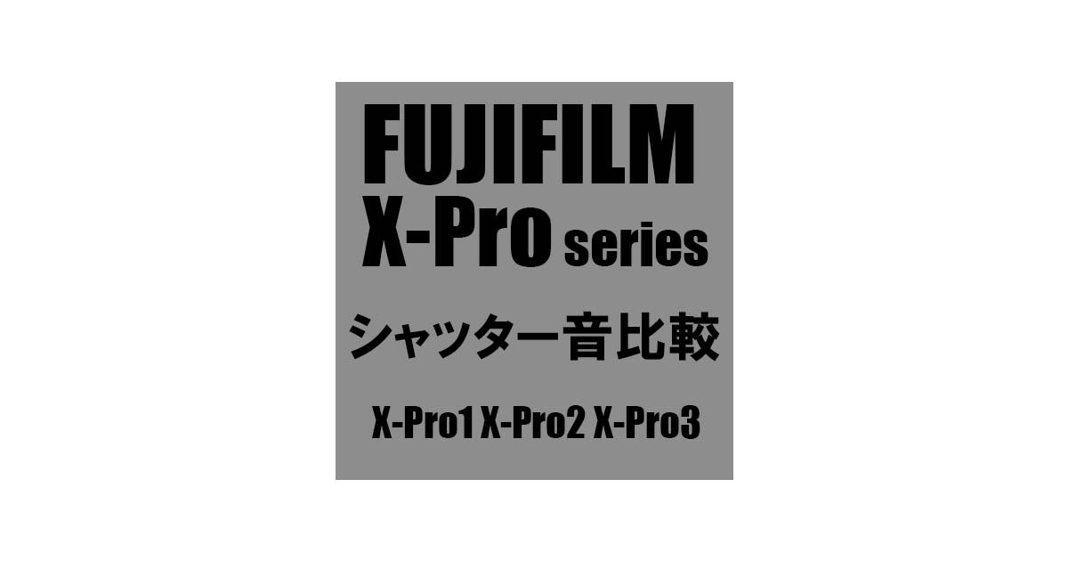 【FUJIFILM X-Proシリーズ】シャッター音比較 :X-Pro1 X-Pro2 X-Pro3