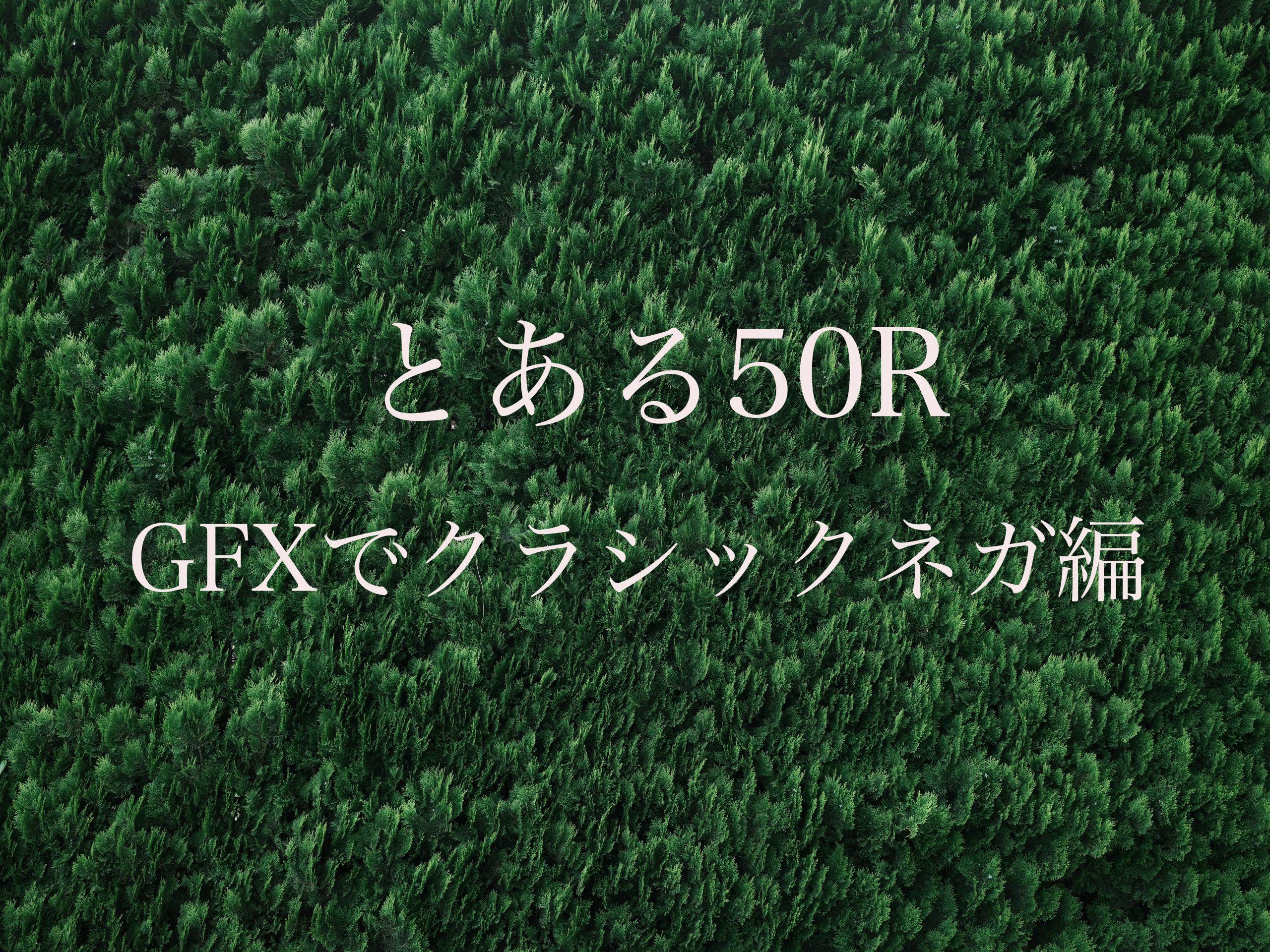 【FUJIFILM】とある50R ~GFXでクラシックネガ編~