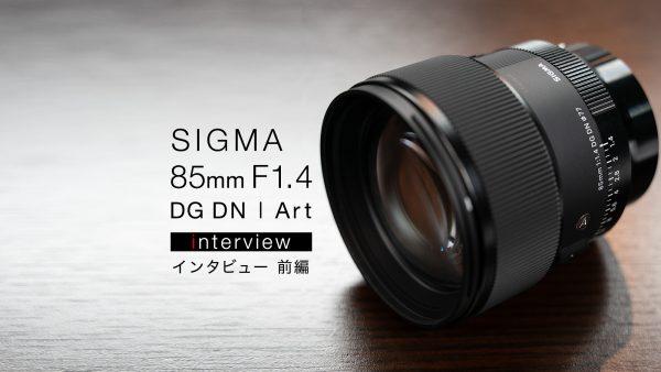 【インタビュー】SIGMA 85mm F1.4 DG DN | Art 前編