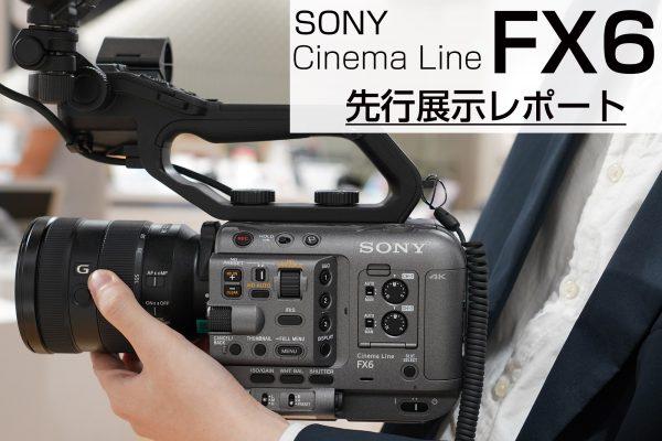 【SONY】CinemaLineカメラ『FX6』 先行展示レポート
