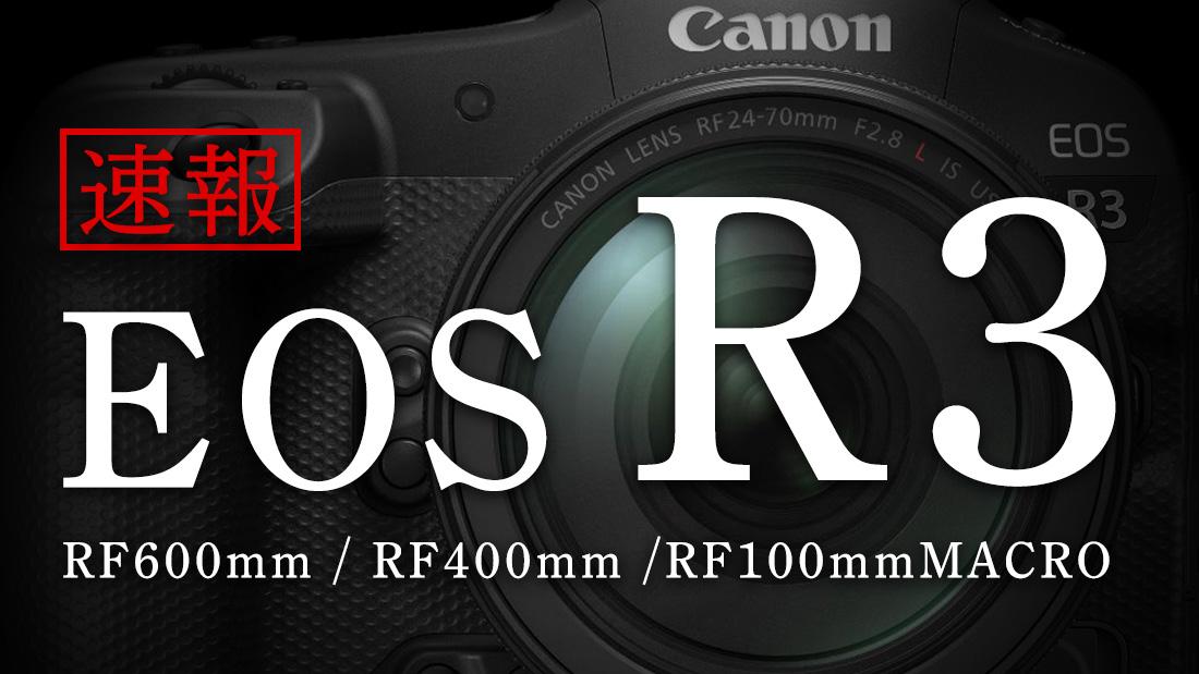 【Canon】速報:EOS R3 / RF600mm / RF400mm / RF100mmマクロ 緊急発表!