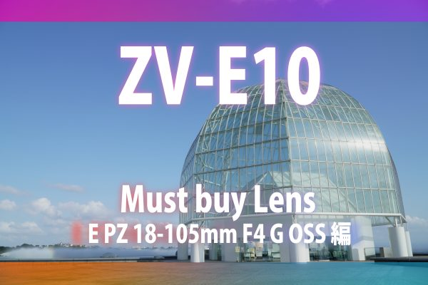 【ZV-E10発売記念】マスト・バイ・レンズ~E PZ 18-105mm F4 G OSS編~