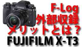【FUJIFILM】X-T3「F-Log&外部収録のメリットとは?」