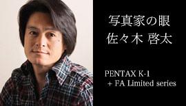 """写真家の眼""~佐々木 啓太~ PENTAX K-1 + FA Limited series"