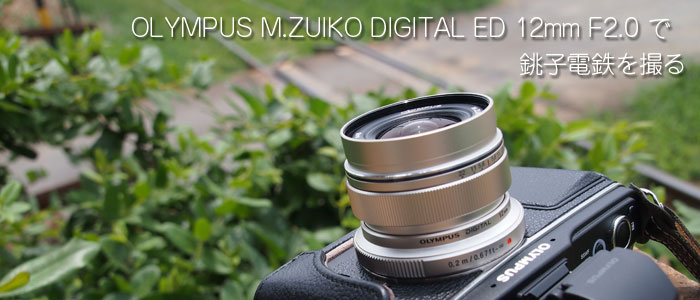 OLYMPUS M.ZUIKO DIGITAL ED 12mm F2.0 で銚子電鉄を撮る