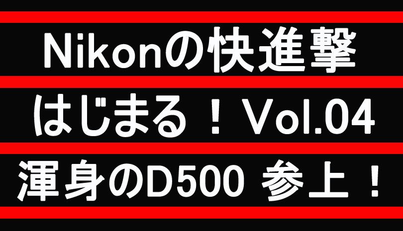 【Nikon】渾身のD500 遂に参上!~ Nikonの快進撃 Vol.04 ~
