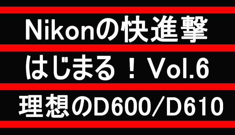 【Nikon】理想のD600/D610  ~ Nikonの快進撃 Vol.6 ~