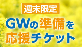週末限定「GWの準備を応援チケット」進呈!4/22までご利用可能!