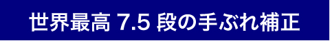 世界最高7.5段の手ぶれ補正