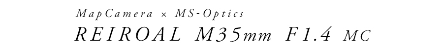 MapCamera × MS-Optics(マップカメラ×エムエスオプティックス) REIROAL M35mm F1.4 MC